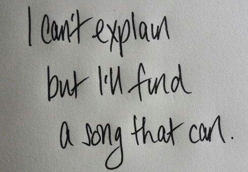 """""""I can't explain, but I'll find a song that can."""""""